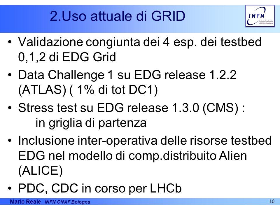 Mario Reale INFN CNAF Bologna 10 2.Uso attuale di GRID Validazione congiunta dei 4 esp. dei testbed 0,1,2 di EDG Grid Data Challenge 1 su EDG release