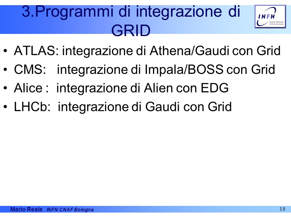 Mario Reale INFN CNAF Bologna 18 3.Programmi di integrazione di GRID ATLAS: integrazione di Athena/Gaudi con Grid CMS: integrazione di Impala/BOSS con