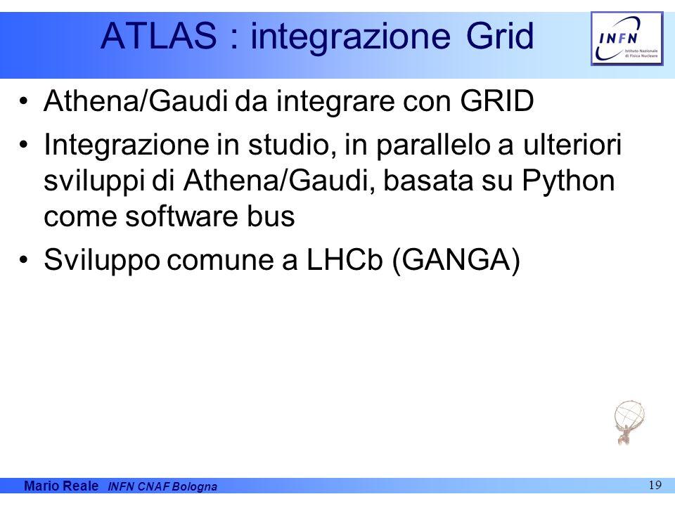 Mario Reale INFN CNAF Bologna 19 ATLAS : integrazione Grid Athena/Gaudi da integrare con GRID Integrazione in studio, in parallelo a ulteriori svilupp