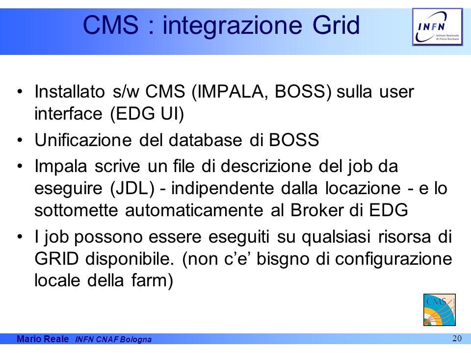 Mario Reale INFN CNAF Bologna 20 CMS : integrazione Grid Installato s/w CMS (IMPALA, BOSS) sulla user interface (EDG UI) Unificazione del database di