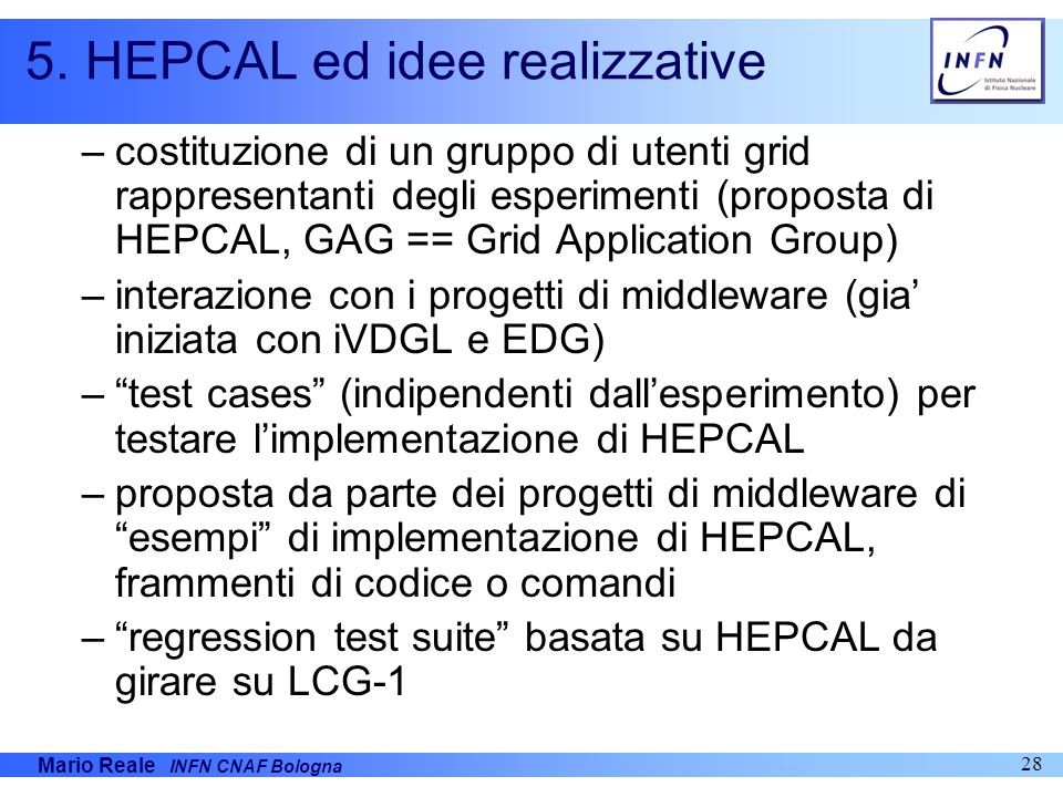 Mario Reale INFN CNAF Bologna 28 5. HEPCAL ed idee realizzative –costituzione di un gruppo di utenti grid rappresentanti degli esperimenti (proposta d