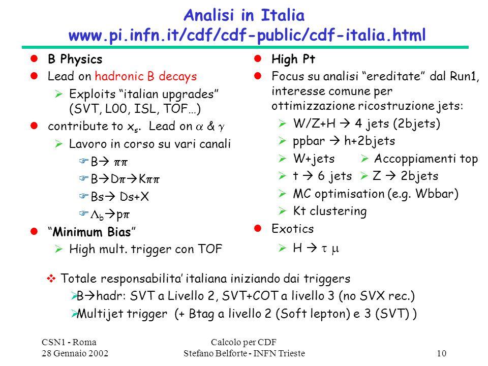 CSN1 - Roma 28 Gennaio 2002 Calcolo per CDF Stefano Belforte - INFN Trieste10 Analisi in Italia www.pi.infn.it/cdf/cdf-public/cdf-italia.html B Physics Lead on hadronic B decays Exploits italian upgrades (SVT, L00, ISL, TOF…) contribute to x s.
