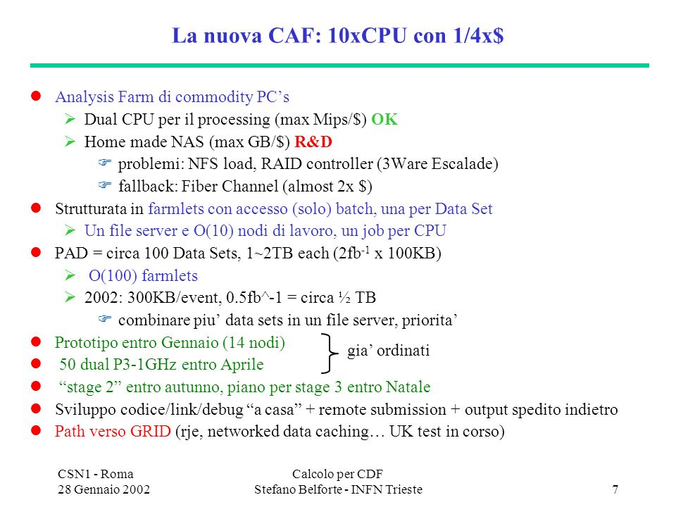 CSN1 - Roma 28 Gennaio 2002 Calcolo per CDF Stefano Belforte - INFN Trieste7 La nuova CAF: 10xCPU con 1/4x$ Analysis Farm di commodity PCs Dual CPU per il processing (max Mips/$) OK Home made NAS (max GB/$) R&D problemi: NFS load, RAID controller (3Ware Escalade) fallback: Fiber Channel (almost 2x $) Strutturata in farmlets con accesso (solo) batch, una per Data Set Un file server e O(10) nodi di lavoro, un job per CPU PAD = circa 100 Data Sets, 1~2TB each (2fb -1 x 100KB) O(100) farmlets 2002: 300KB/event, 0.5fb^-1 = circa ½ TB combinare piu data sets in un file server, priorita Prototipo entro Gennaio (14 nodi) 50 dual P3-1GHz entro Aprile stage 2 entro autunno, piano per stage 3 entro Natale Sviluppo codice/link/debug a casa + remote submission + output spedito indietro Path verso GRID (rje, networked data caching… UK test in corso) gia ordinati