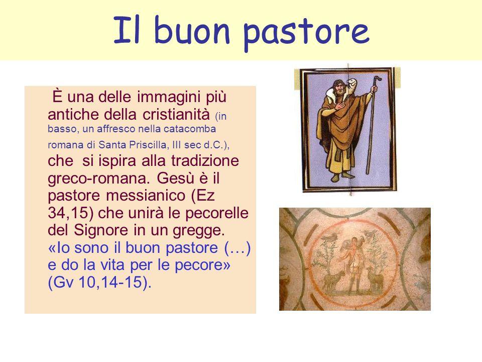 Il buon pastore È una delle immagini più antiche della cristianità (in basso, un affresco nella catacomba romana di Santa Priscilla, III sec d.C.), ch