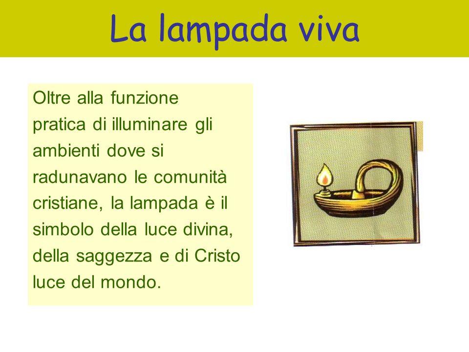 La lampada viva Oltre alla funzione pratica di illuminare gli ambienti dove si radunavano le comunità cristiane, la lampada è il simbolo della luce di