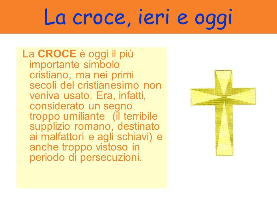 La croce, ieri e oggi La CROCE è oggi il più importante simbolo cristiano, ma nei primi secoli del cristianesimo non veniva usato. Era, infatti, consi
