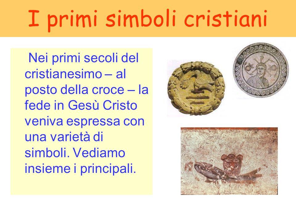 I primi simboli cristiani Nei primi secoli del cristianesimo – al posto della croce – la fede in Gesù Cristo veniva espressa con una varietà di simbol