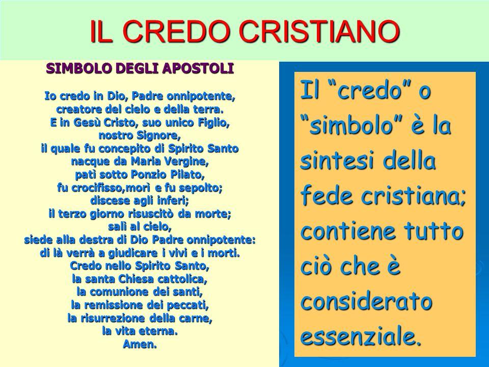 Il credo o simbolo è la sintesi della fede cristiana; contiene tutto ciò che è consideratoessenziale. IL CREDO CRISTIANO SIMBOLO DEGLI APOSTOLI Io cre