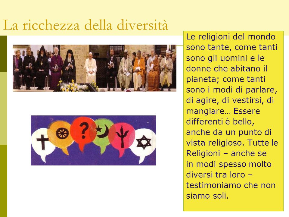 La ricchezza della diversità Le religioni del mondo sono tante, come tanti sono gli uomini e le donne che abitano il pianeta; come tanti sono i modi di parlare, di agire, di vestirsi, di mangiare… Essere differenti è bello, anche da un punto di vista religioso.