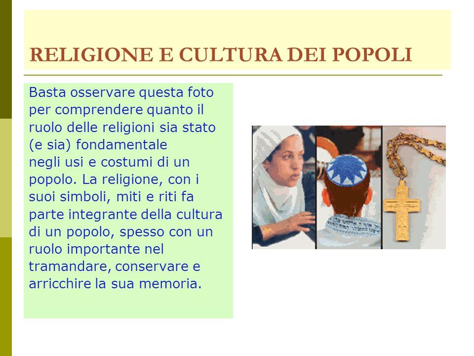 RELIGIONE E CULTURA DEI POPOLI Basta osservare questa foto per comprendere quanto il ruolo delle religioni sia stato (e sia) fondamentale negli usi e costumi di un popolo.