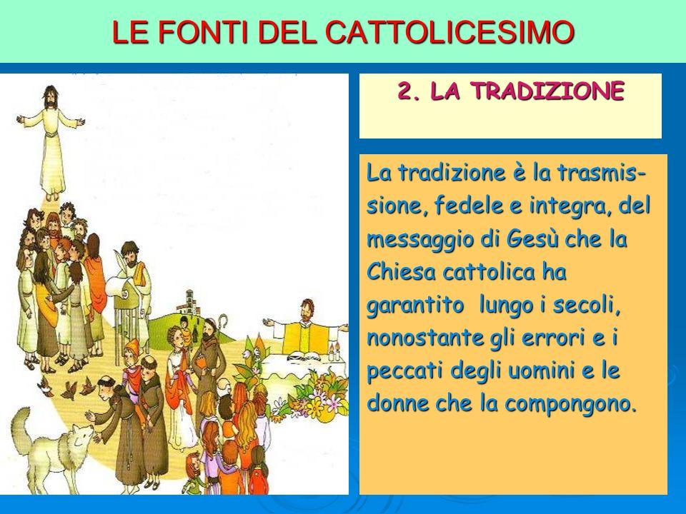 LE FONTI DEL CATTOLICESIMO 2. LA TRADIZIONE La tradizione è la trasmis- sione, fedele e integra, del messaggio di Gesù che la Chiesa cattolica ha gara