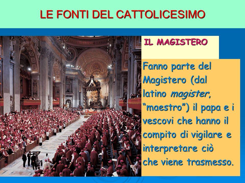 LE FONTI DEL CATTOLICESIMO 3. IL MAGISTERO Fanno parte del Magistero (dal latino magister, maestro) il papa e i vescovi che hanno il compito di vigila