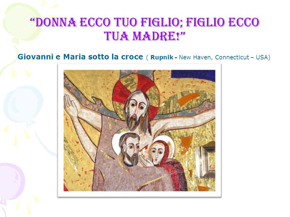 Donna ecco tuo figlio; figlio ecco tua madre! Giovanni e Maria sotto la croce ( Rupnik - New Haven, Connecticut – USA)