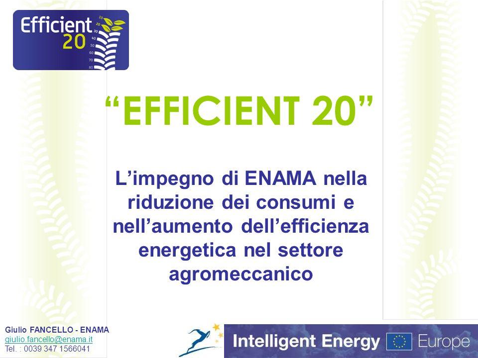 EFFICIENT 20 Limpegno di ENAMA nella riduzione dei consumi e nellaumento dellefficienza energetica nel settore agromeccanico Giulio FANCELLO - ENAMA giulio.fancello@enama.it Tel.