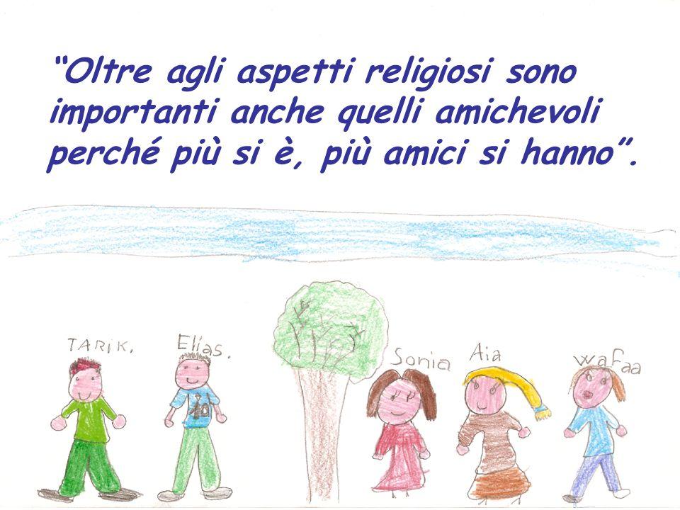 Oltre agli aspetti religiosi sono importanti anche quelli amichevoli perché più si è, più amici si hanno.