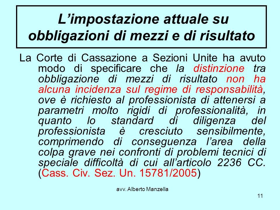 avv. Alberto Manzella 11 Limpostazione attuale su obbligazioni di mezzi e di risultato La Corte di Cassazione a Sezioni Unite ha avuto modo di specifi