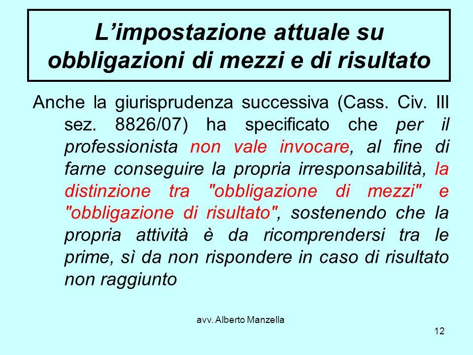 avv. Alberto Manzella 12 Limpostazione attuale su obbligazioni di mezzi e di risultato Anche la giurisprudenza successiva (Cass. Civ. III sez. 8826/07