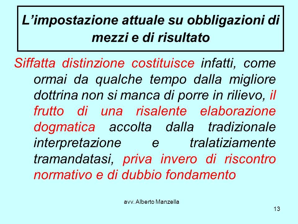 avv. Alberto Manzella 13 Limpostazione attuale su obbligazioni di mezzi e di risultato Siffatta distinzione costituisce infatti, come ormai da qualche