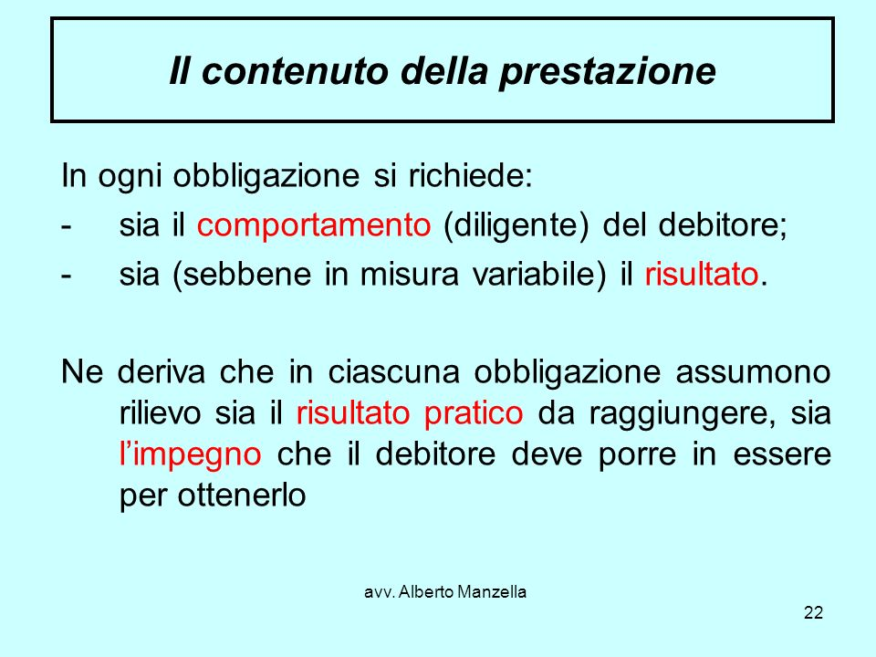 avv. Alberto Manzella 22 Il contenuto della prestazione In ogni obbligazione si richiede: -sia il comportamento (diligente) del debitore; -sia (sebben