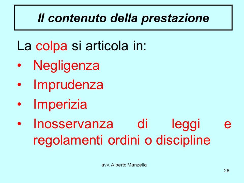 avv. Alberto Manzella 26 Il contenuto della prestazione La colpa si articola in: Negligenza Imprudenza Imperizia Inosservanza di leggi e regolamenti o