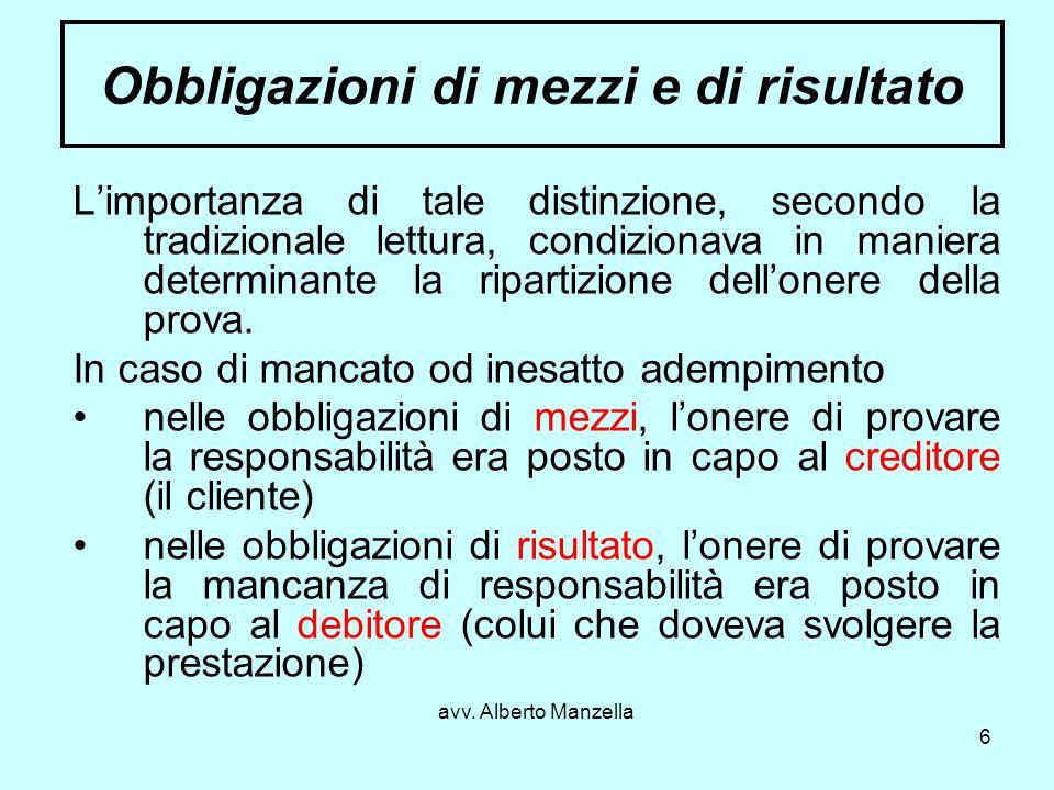 avv. Alberto Manzella 6 Obbligazioni di mezzi e di risultato Limportanza di tale distinzione, secondo la tradizionale lettura, condizionava in maniera
