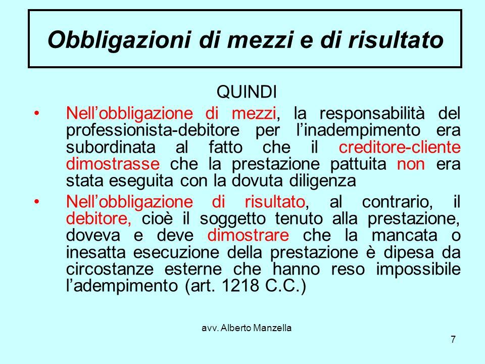 avv. Alberto Manzella 7 Obbligazioni di mezzi e di risultato QUINDI Nellobbligazione di mezzi, la responsabilità del professionista-debitore per linad