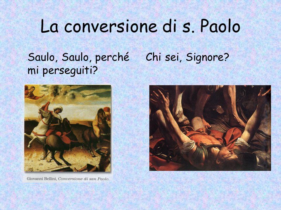 La conversione di s. Paolo Saulo, Saulo, perché mi perseguiti? Chi sei, Signore?