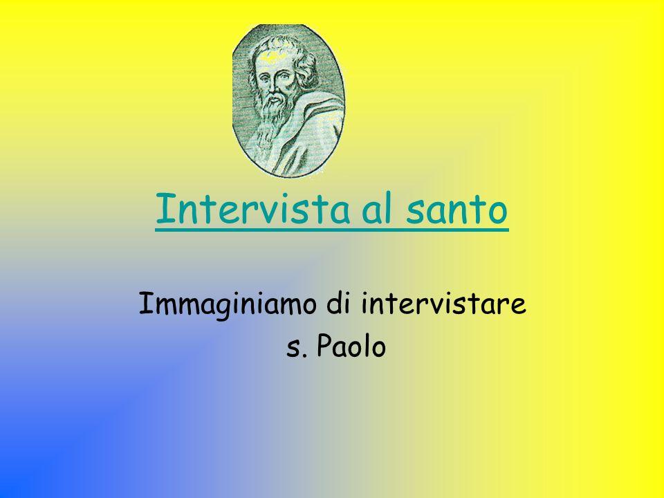 Intervista al santo Immaginiamo di intervistare s. Paolo