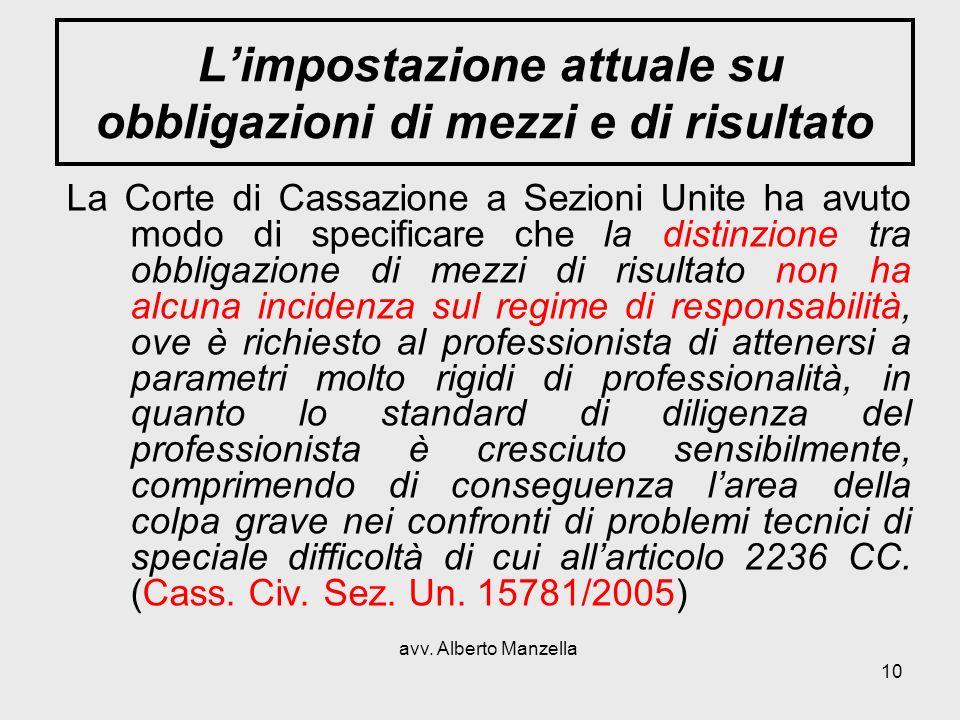 avv. Alberto Manzella 10 Limpostazione attuale su obbligazioni di mezzi e di risultato La Corte di Cassazione a Sezioni Unite ha avuto modo di specifi