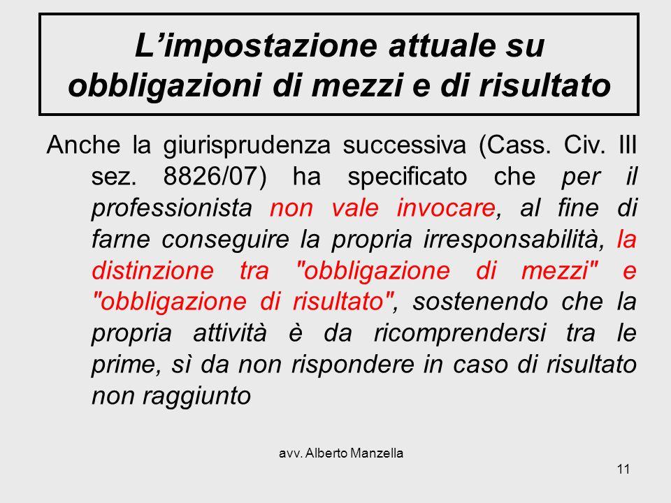 avv. Alberto Manzella 11 Limpostazione attuale su obbligazioni di mezzi e di risultato Anche la giurisprudenza successiva (Cass. Civ. III sez. 8826/07
