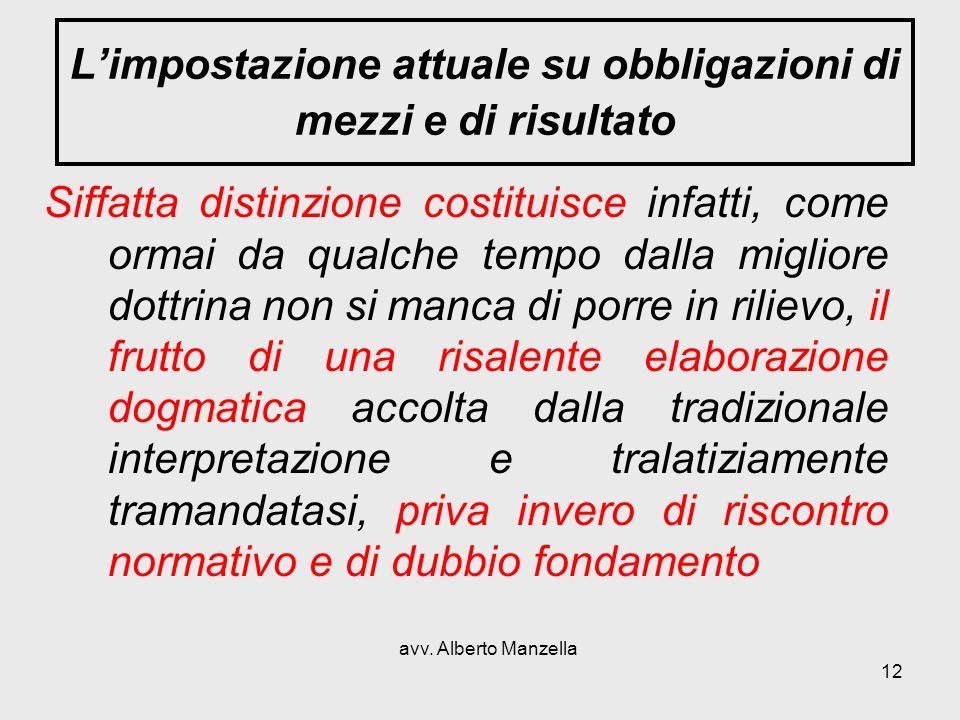 avv. Alberto Manzella 12 Limpostazione attuale su obbligazioni di mezzi e di risultato Siffatta distinzione costituisce infatti, come ormai da qualche