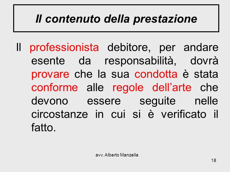 avv. Alberto Manzella 18 Il contenuto della prestazione Il professionista debitore, per andare esente da responsabilità, dovrà provare che la sua cond