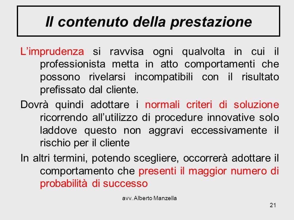 avv. Alberto Manzella 21 Il contenuto della prestazione Limprudenza si ravvisa ogni qualvolta in cui il professionista metta in atto comportamenti che