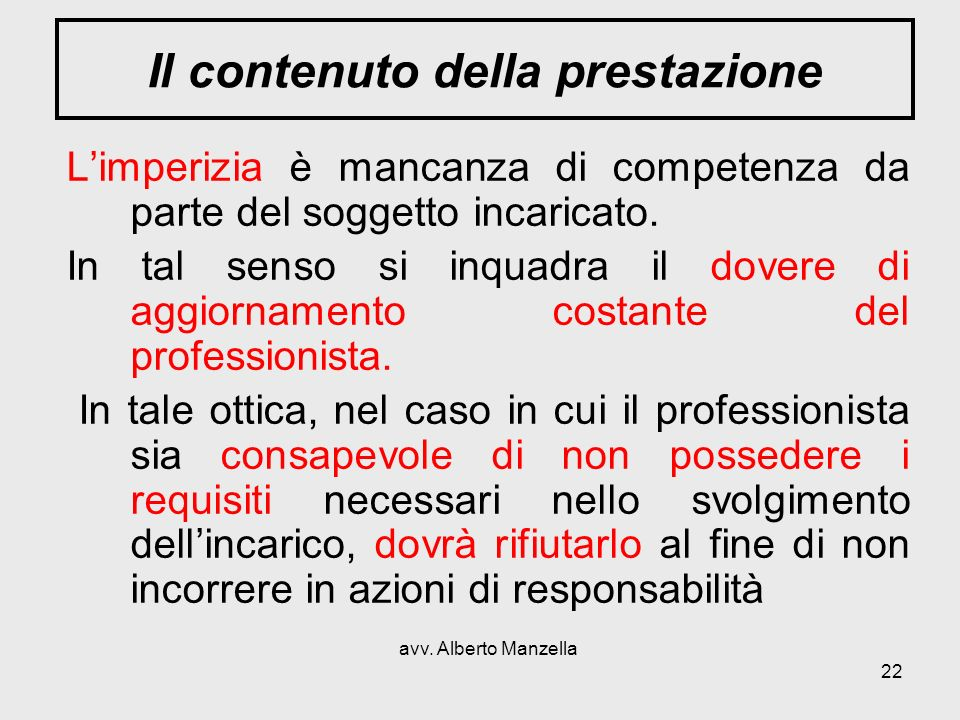 avv. Alberto Manzella 22 Il contenuto della prestazione Limperizia è mancanza di competenza da parte del soggetto incaricato. In tal senso si inquadra
