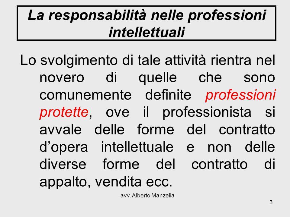 avv. Alberto Manzella 3 La responsabilità nelle professioni intellettuali Lo svolgimento di tale attività rientra nel novero di quelle che sono comune
