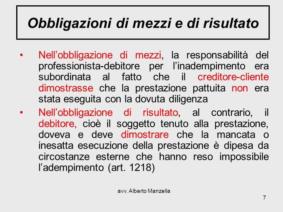 avv. Alberto Manzella 7 Obbligazioni di mezzi e di risultato Nellobbligazione di mezzi, la responsabilità del professionista-debitore per linadempimen