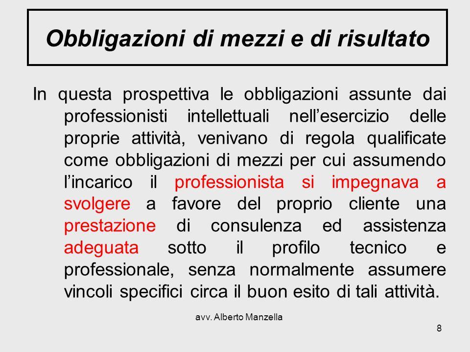 avv. Alberto Manzella 8 Obbligazioni di mezzi e di risultato In questa prospettiva le obbligazioni assunte dai professionisti intellettuali nelleserci