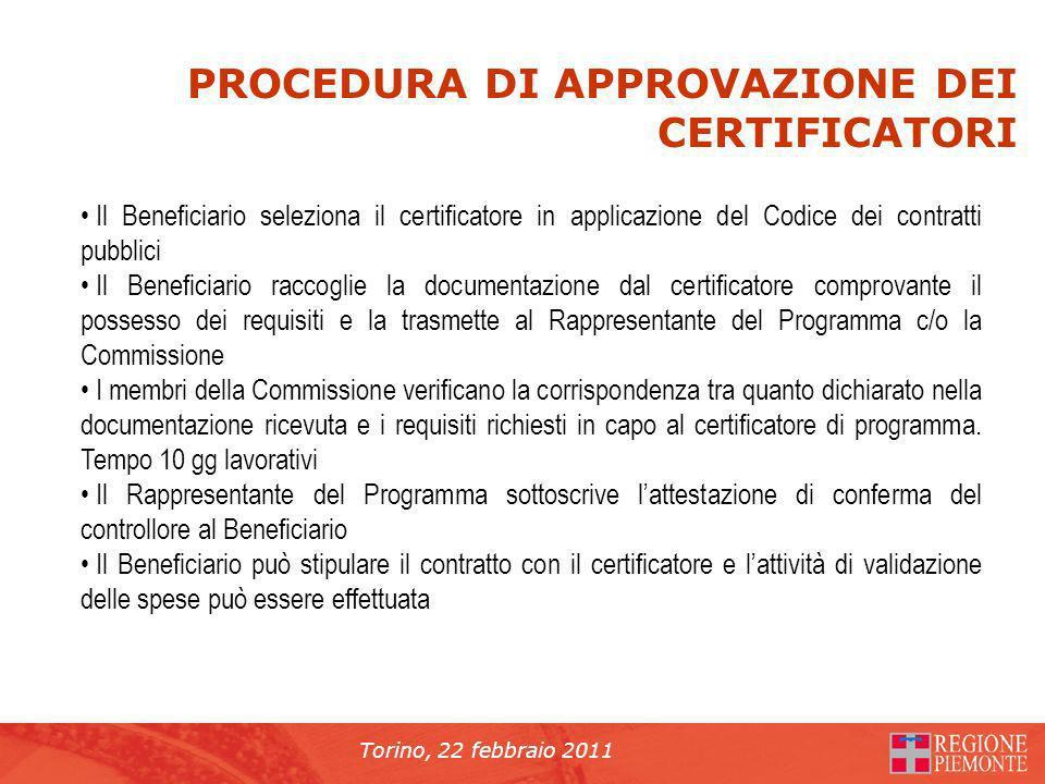 Torino, 22 febbraio 2011 PROCEDURA DI APPROVAZIONE DEI CERTIFICATORI Il Beneficiario seleziona il certificatore in applicazione del Codice dei contratti pubblici Il Beneficiario raccoglie la documentazione dal certificatore comprovante il possesso dei requisiti e la trasmette al Rappresentante del Programma c/o la Commissione I membri della Commissione verificano la corrispondenza tra quanto dichiarato nella documentazione ricevuta e i requisiti richiesti in capo al certificatore di programma.