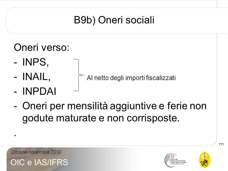 111 Ottobre-novembre 2010 OIC e IAS/IFRS B9b) Oneri sociali Oneri verso: -INPS, -INAIL, Al netto degli importi fiscalizzati -INPDAI -Oneri per mensili