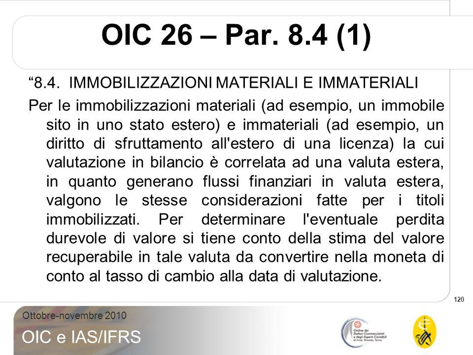 120 Ottobre-novembre 2010 OIC e IAS/IFRS OIC 26 – Par. 8.4 (1) 8.4. IMMOBILIZZAZIONI MATERIALI E IMMATERIALI Per le immobilizzazioni materiali (ad ese