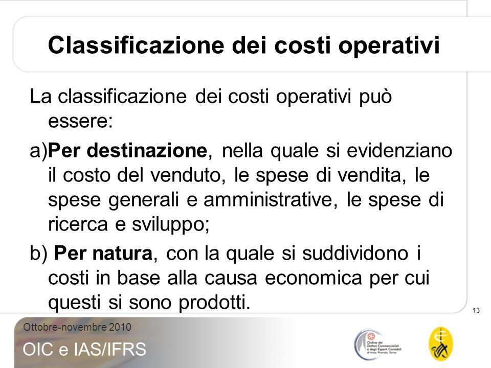 13 Ottobre-novembre 2010 OIC e IAS/IFRS Classificazione dei costi operativi La classificazione dei costi operativi può essere: a)Per destinazione, nel