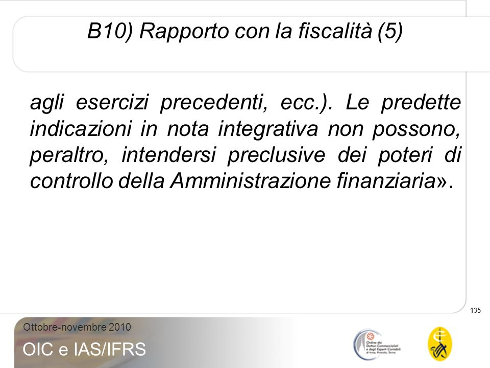 135 Ottobre-novembre 2010 OIC e IAS/IFRS B10) Rapporto con la fiscalità (5) agli esercizi precedenti, ecc.). Le predette indicazioni in nota integrati