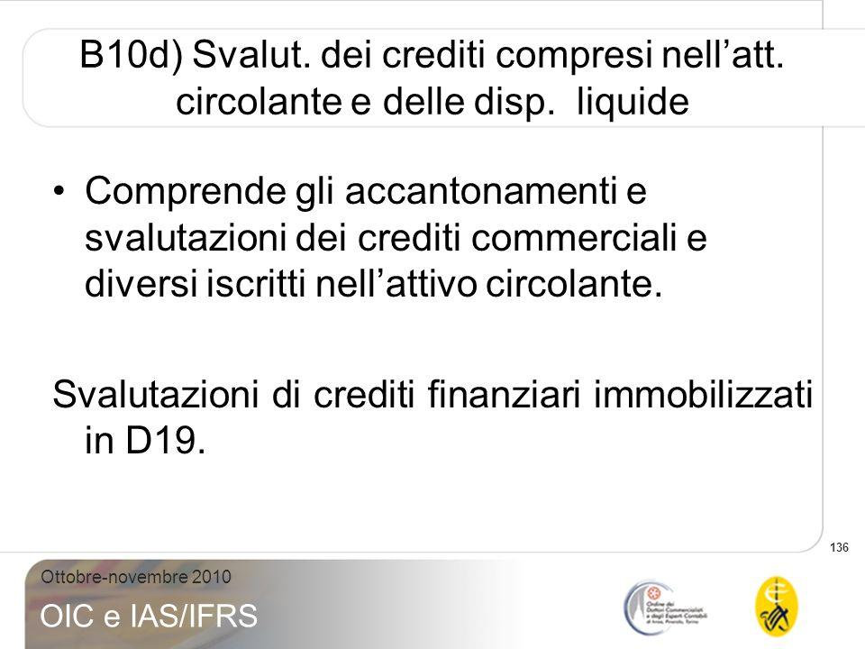 136 Ottobre-novembre 2010 OIC e IAS/IFRS B10d) Svalut. dei crediti compresi nellatt. circolante e delle disp. liquide Comprende gli accantonamenti e s