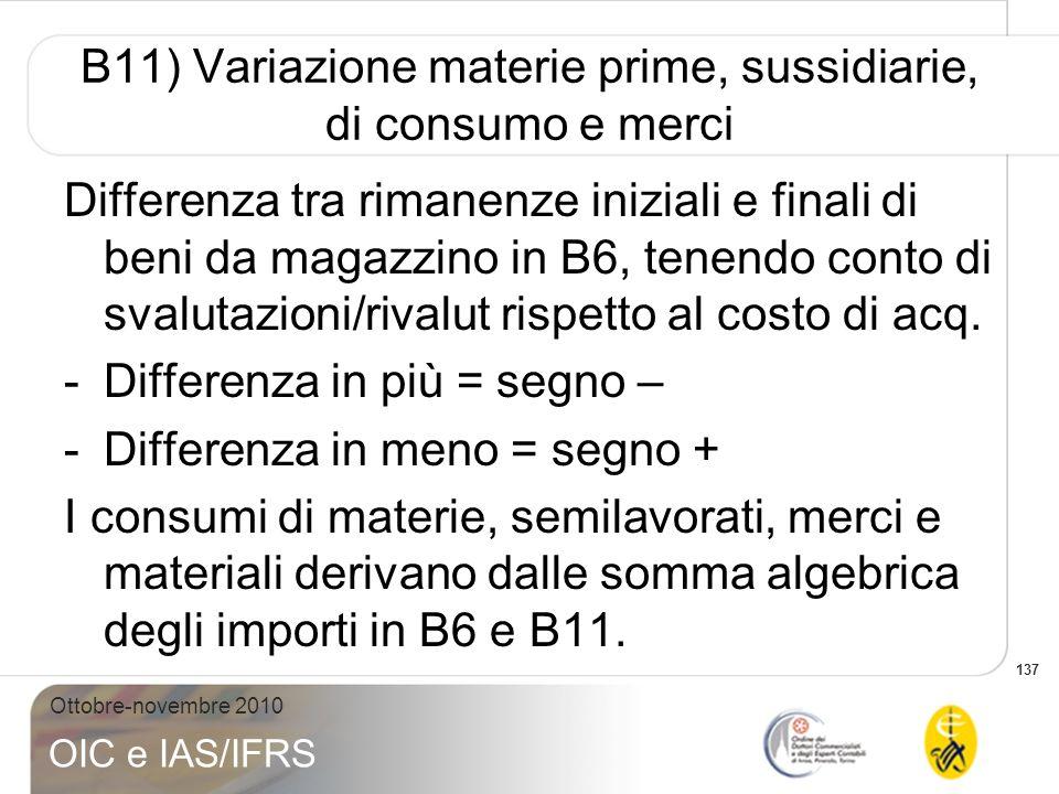 137 Ottobre-novembre 2010 OIC e IAS/IFRS B11) Variazione materie prime, sussidiarie, di consumo e merci Differenza tra rimanenze iniziali e finali di
