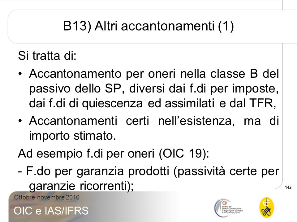 142 Ottobre-novembre 2010 OIC e IAS/IFRS B13) Altri accantonamenti (1) Si tratta di: Accantonamento per oneri nella classe B del passivo dello SP, div