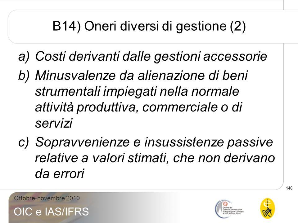 146 Ottobre-novembre 2010 OIC e IAS/IFRS B14) Oneri diversi di gestione (2) a)Costi derivanti dalle gestioni accessorie b)Minusvalenze da alienazione