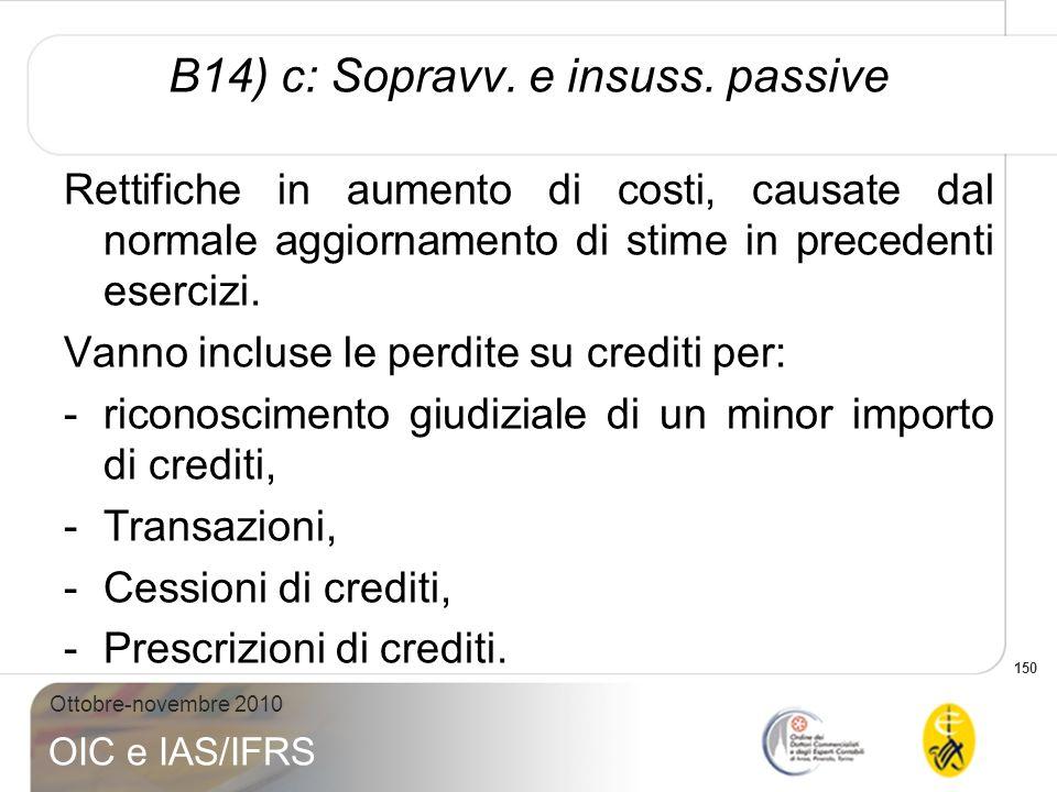 150 Ottobre-novembre 2010 OIC e IAS/IFRS B14) c: Sopravv. e insuss. passive Rettifiche in aumento di costi, causate dal normale aggiornamento di stime