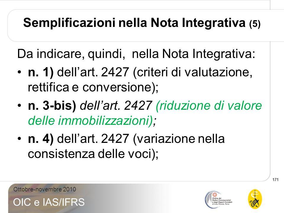 171 Ottobre-novembre 2010 OIC e IAS/IFRS Semplificazioni nella Nota Integrativa (5) Da indicare, quindi, nella Nota Integrativa: n. 1) dellart. 2427 (