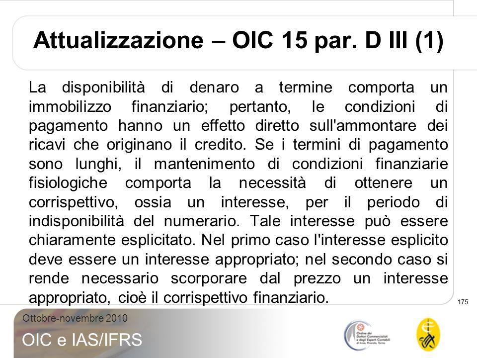 175 Ottobre-novembre 2010 OIC e IAS/IFRS Attualizzazione – OIC 15 par. D III (1) La disponibilità di denaro a termine comporta un immobilizzo finanzia