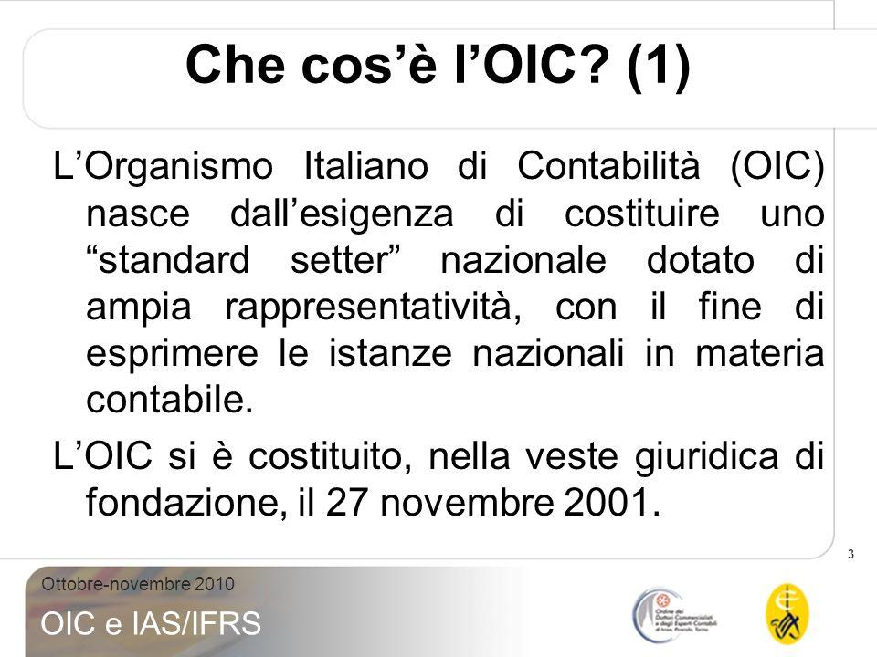 3 Ottobre-novembre 2010 OIC e IAS/IFRS Che cosè lOIC? (1) LOrganismo Italiano di Contabilità (OIC) nasce dallesigenza di costituire uno standard sette